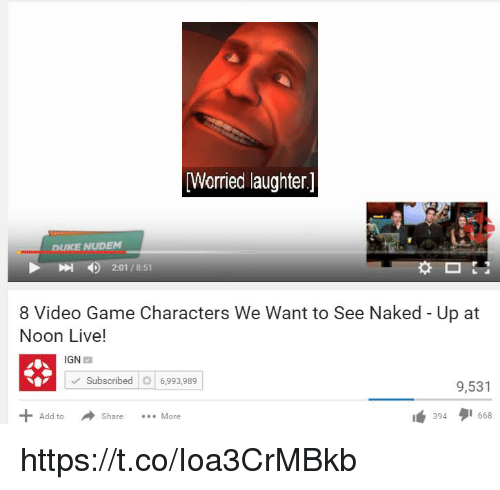 """Duke, Game, and Live: Worried laughter]  DUKE NUDEM  4)  2:01 / 8:51  8 Video Game Characters We Want to See Naked - Up at  Noon Live!  IGN  Subscribed6,993,989  9,531  Add toS  1"""" 394タ1668  Share More https://t.co/Ioa3CrMBkb"""