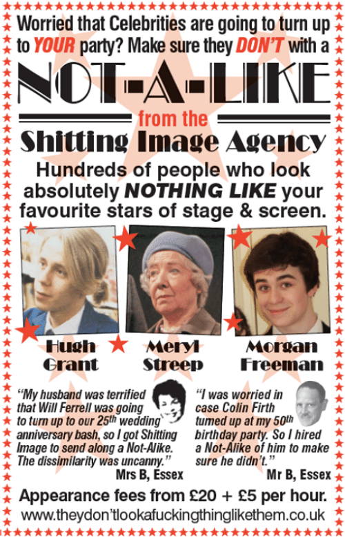 """essex: Worried that Celebrities are going to turn up  to YOUR party? Make sure they  DON'T  with a  NOT A LIKE  from the  Shitting Image Agency A  Hundreds of people who look  absolutely NOTHING LIKE your  favourite stars of stage & screen.  Hugh  Meryl  Morgan  Streep  Freeman  Grant  """"I was worried in  t My husband was terrified  OR  that Wil Ferrell was going  case Colin Firth  to tum up to our 25th wedding tuned up at my 50th  anniversary bash, so I got Shitting birthday party. So I hired  Image to send along a Not-Alike  a Not-Alike of him to make  The dissimilarity was uncanny  sure he didn't.""""  Mr B, Essex  Mrs B, Essex  Appearance fees from S20 £5 per hour.  www.they don'tlookafuckingthinglikethem.co.uk"""