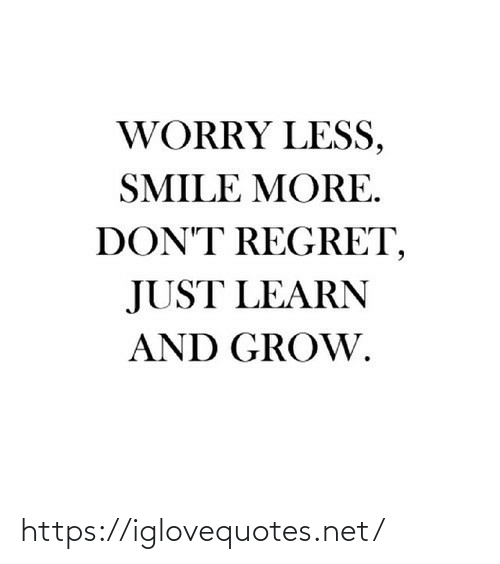 Learn: WORRY LESS,  SMILE MORE.  DON'T REGRET,  JUST LEARN  AND GROW. https://iglovequotes.net/