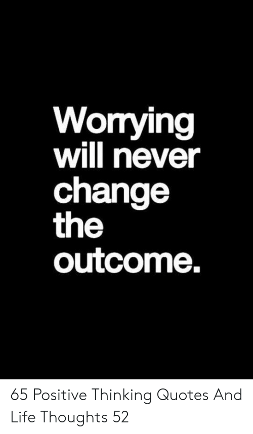 Outcome: Worrying  will never  change  the  outcome. 65 Positive Thinking Quotes And Life Thoughts 52