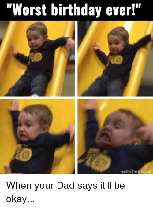 """Worst Birthday: """"Worst birthday ever!""""  reddit/GloriaGopher When your Dad says it'll be okay..."""