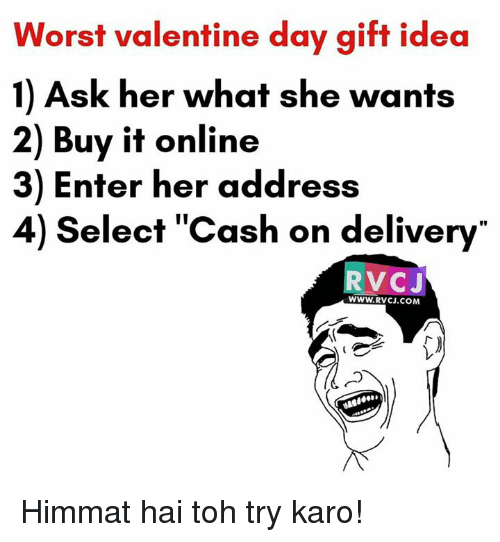 Valentine Day Gift: Worst valentine day gift idea  1) Ask her what she wants  2) Buy it online  3) Enter her address  4) elect Cash on delivery  VOC J  WWW. RVCJ.COM Himmat hai toh try karo!