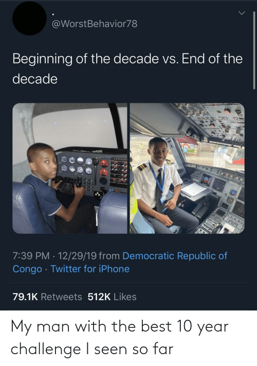 republic: @WorstBehavior78  Beginning of the decade vs. End of the  decade  7:39 PM · 12/29/19 from Democratic Republic of  Congo · Twitter for iPhone  79.1K Retweets 512K Likes My man with the best 10 year challenge I seen so far