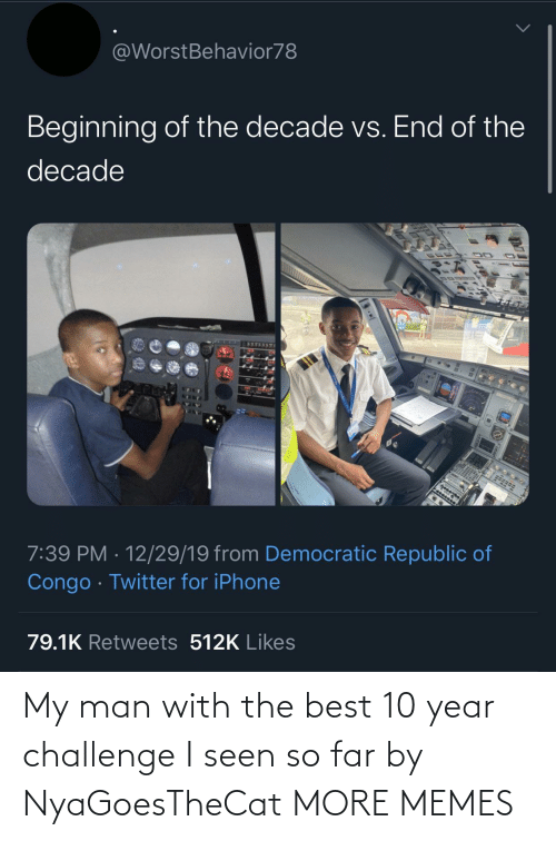 republic: @WorstBehavior78  Beginning of the decade vs. End of the  decade  7:39 PM · 12/29/19 from Democratic Republic of  Congo · Twitter for iPhone  79.1K Retweets 512K Likes My man with the best 10 year challenge I seen so far by NyaGoesTheCat MORE MEMES
