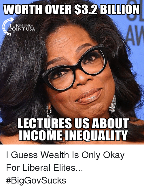 inequality: WORTH OVER $3.2 BILLION  TURNING  POINT USA  LECTURES US ABOUT  INCOME INEQUALITY I Guess Wealth Is Only Okay For Liberal Elites... #BigGovSucks