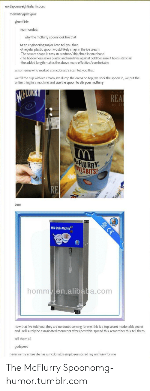 milk shake: worthyourweightinfanfiction:  thewaitingplatypus:  ghostfiish:  mormondad:  why the mcflurry spoon look like that  As an engineering major I can tell you that:  -A regular plastic spoon would likely snap in the ice cream  -The square shape is easy to produce/ship/hold in your hand  -The hollowness saves plastic and insulates against cold because it holds static air  -the added length makes the above more effective/comfortable  as someone who worked at mcdonald's i can tell you that:  we fill the cup with ice cream, we dump the oreos on top, we stick the spoon in, we put the  entire thing in a machine and use the spoon to stir your mcflurry  is thi  REA  my lit  MeFLU RRY  OVE BITS!  is th  RE  bam  Milk Shake Machine  E CE  hommylen.alibaba.com  now that i've told you, they are no doubt coming for me. this is a top secret mcdonalds secret  and i will surely be assasinated moments after i post this. spread this, remember this. tell them.  tell them all  godspeed  never in my entire life has a mcdonalds employee stirred my mcflurry for me The McFlurry Spoonomg-humor.tumblr.com