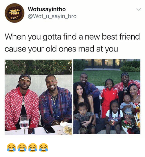 Best Friend, Best, and Girl Memes: Wotusayintho  @Wot u_sayin_bro  ust  When you gotta find a new best friend  cause your old ones mad at you 😂😂😂😂