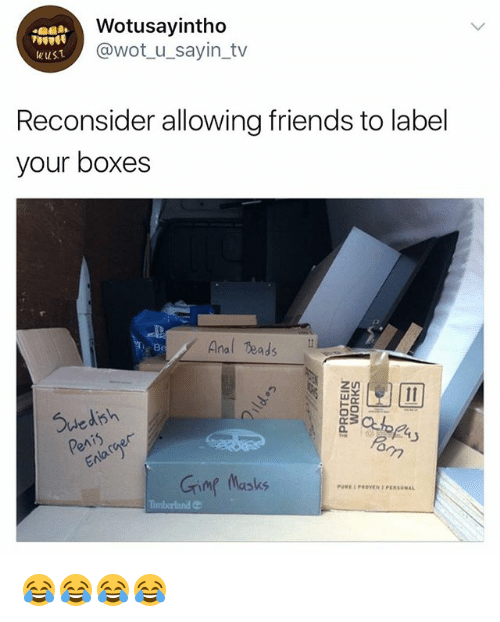 Anals: Wotusayintho  @wot_u_sayin_tv  wuS.T  Reconsider allowing friends to label  your boxes  Anal eads N  Be  Suedish  Grimg Masks  PUREPROVEN PERSONAL 😂😂😂😂