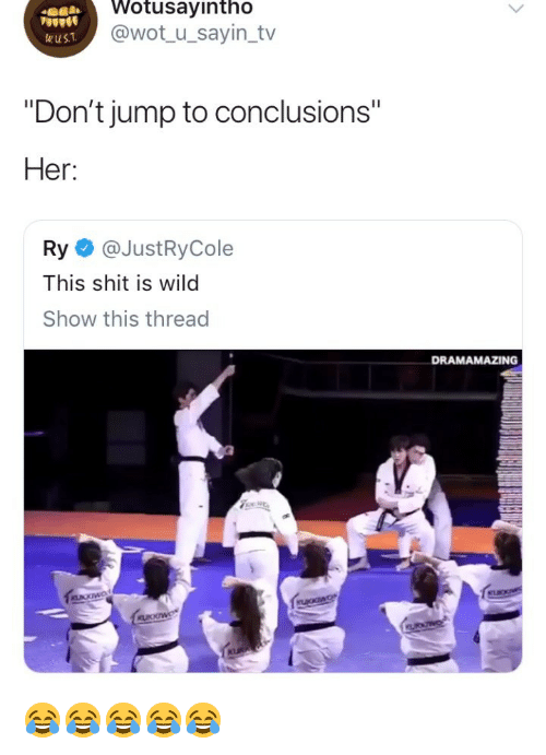 "Jump To Conclusions: Wotusayintho  @wot_ u_sayin_tv  wuST  ""Don't jump to conclusions""  Her:  Ry @JustRyCole  This shit is wild  Show this thread  DRAMAMAZING 😂😂😂😂😂"