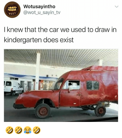 Existance: Wotusayintho  @wot_u_sayin_tv  WuST  I knew that the car we used to draw in  kindergarten does exist 🤣🤣😂🤣