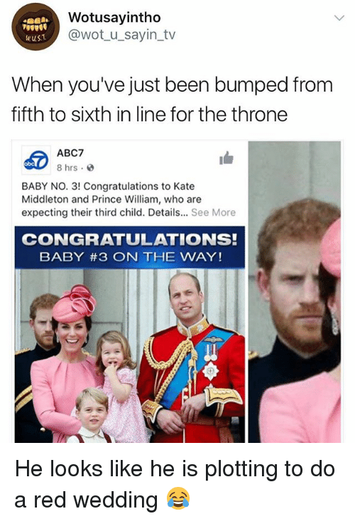 Red Wedding: Wotusayintho  @wot_u_sayin_tv  wuST  When you've just been bumped from  fifth to sixth in line for the throne  ABC7  8 hrs.  obc  BABY NO. 3! Congratulations to Kate  Middleton and Prince William, who are  expecting their third child. Details... See More  CONGRATULATIONS!  BABY #3 ON THE WAY! He looks like he is plotting to do a red wedding 😂