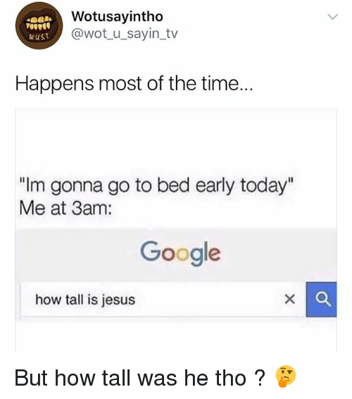 """Google, Jesus, and Time: Wotusayintho  @wotu_sayin_tv  wus  Happens most of the time.  """"Im gonna go to bed early today""""  Me at 3am:  Google  how tall is jesus But how tall was he tho ? 🤔"""