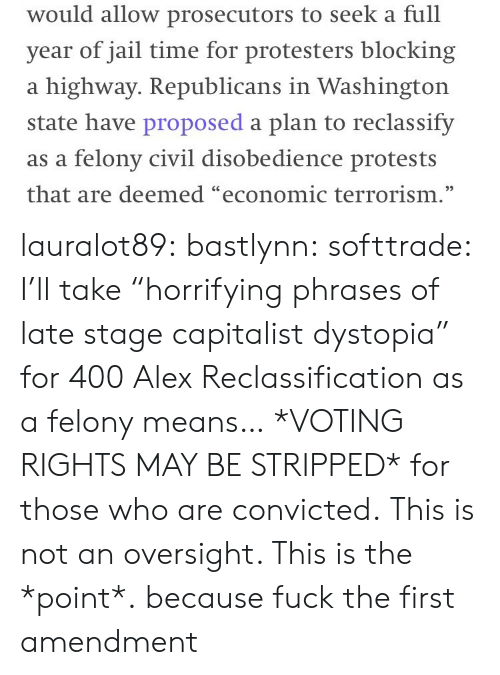 """Voting Rights: would allow prosecutors to seek a full  year of jail time for protesters blocking  a highway. Republicans in Washington  state have proposed a plan to reclas sify  as a felony civil disobedience protests  that are deemed """"economic terrorism."""" lauralot89: bastlynn:  softtrade: I'll take """"horrifying phrases of late stage capitalist dystopia"""" for 400 Alex Reclassification as a felony means… *VOTING RIGHTS MAY BE STRIPPED* for those who are convicted. This is not an oversight. This is the *point*.  because fuck the first amendment"""