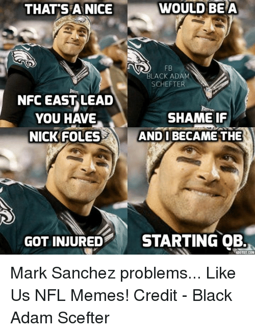 Memes, Nfl, and Black: WOULD BETA  THAT SPA NICE  BLACK ADAM  SCHEFTER  NFC EAST LEAD  SHAME IF  YOU HAVE  NICK FOLES  ANDI BECAME THE  GOT INJURED  STARTING OB.  ADOTEILCOM Mark Sanchez problems...  Like Us NFL Memes!  Credit - Black Adam Scefter