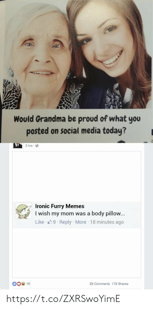 Grandma, Ironic, and Memes: Would Grandma be proud of what you  posted on social media today?  3 hrs  Ironic Furry Memes  I wish my mom was a body pillow...  Like 9 Reply More 18 minutes ago  0O 1K  29 Comments 179 Shares https://t.co/ZXRSwoYimE