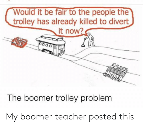 fair: Would it be fair to the people the  trolley has already killed to divert  it now?  0000  0150M  The boomer trolley problem My boomer teacher posted this