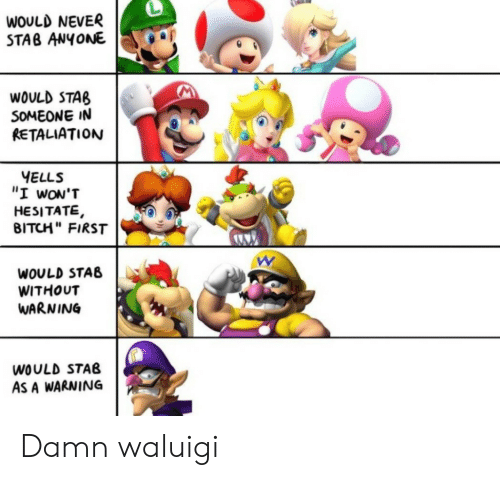 """Bitch, Never, and Waluigi: WOULD NEVER  STAB ANYONE  WOULD STAB  SOMEONE IN  RETALIATION  YELLS  """"I wON'T  HESITATE,  BITCH"""" FIRST  WOULD STAB  WITHOUT  WARNING  WOULD STAB  AS A WARNING Damn waluigi"""