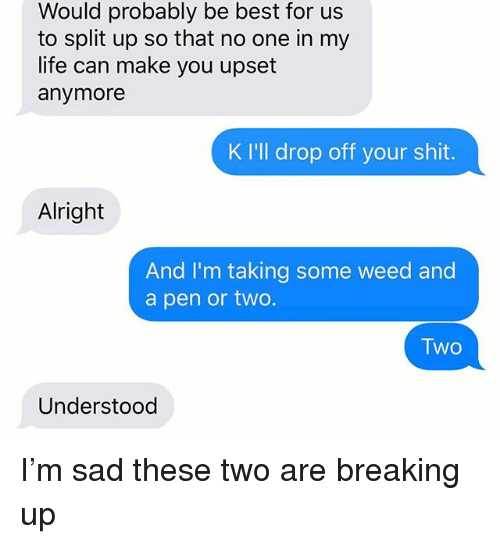 Life, Relationships, and Shit: Would probably be best for us  to split up so that no one in my  life can make you upset  anymore  K I'l drop off your shit.  Alright  And I'm taking some weed and  a pen or two.  TWO  Two  Understood I'm sad these two are breaking up