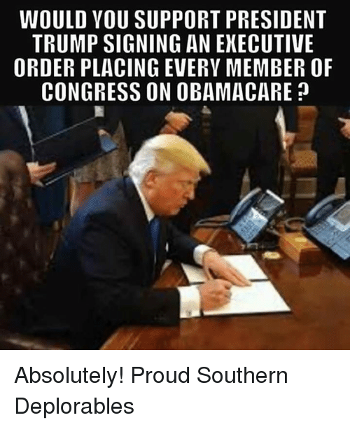executive order: WOULD VOU SUPPORT PRESIDENT  TRUMP SIGNING AN EXECUTIVE  ORDER PLACING EVERY MEMBER OF  CONGRESS ON OBAMACARE? Absolutely! Proud Southern Deplorables