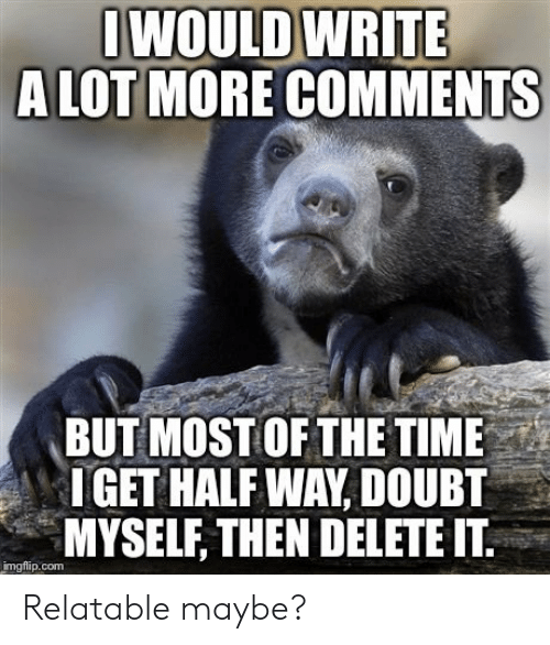 Time, Relatable, and Doubt: WOULD WRITE  A LOT MORE COMMENTS  BUT MOSTOFTHE TIME  IGET HALF WAY, DOUBT  MYSELF, THEN DELETE IT.  imgflip.com Relatable maybe?