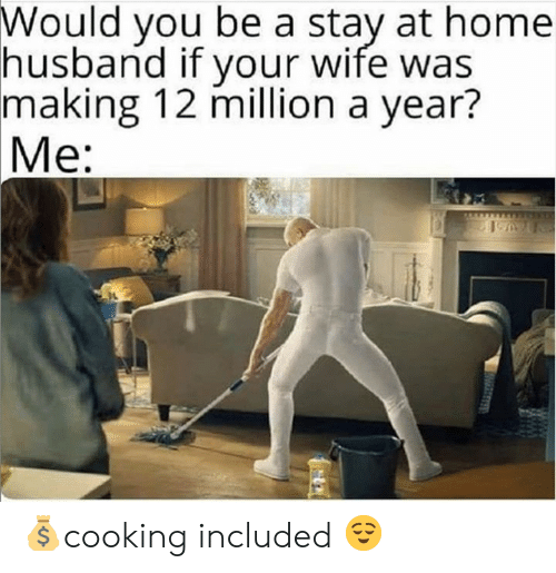 Stay At Home: Would you be a stay at home  husband if your wife was  making 12 million a year?  Me: 💰cooking included 😌