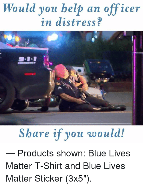 "Lives Matter: Would you help an officer  in distress?  9-11  Share if you would!  — Products shown: Blue Lives Matter T-Shirt and Blue Lives Matter Sticker (3x5"")."
