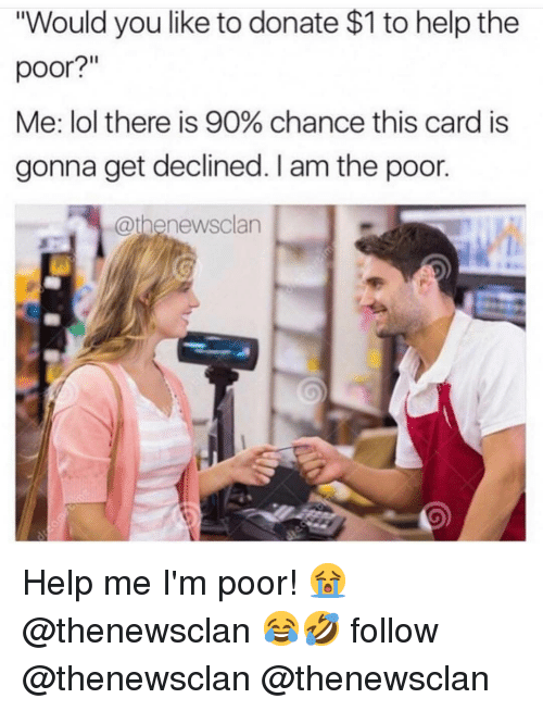 """im poor: """"Would you like to donate $1 to help the  poor?  Me: lol there is 90% chance this card is  gonna get declined. I am the poor.  @thenewsclan Help me I'm poor! 😭 @thenewsclan 😂🤣 follow @thenewsclan @thenewsclan"""