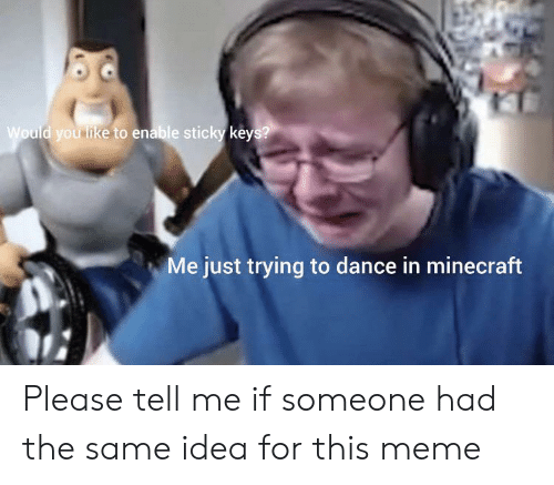 Meme, Minecraft, and Dance: Would you like to enable sticky keys?  Me just trying to dance in minecraft Please tell me if someone had the same idea for this meme
