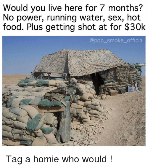 running water: Would you live here for 7 months?  No power, running water, sex, hot  food. Plus getting shot at for $30k  @pop_smoke_official Tag a homie who would !
