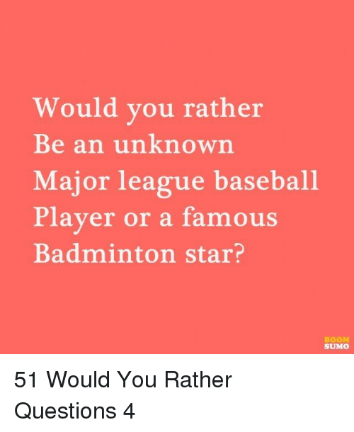 sumo: Would you rather  Be an unknown  Major league baseball  Player or a famous  Badminton star?  BOOM  SUMO 51 Would You Rather Questions 4