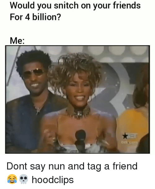 Friends, Funny, and Snitch: Would you snitch on your friends  For 4 billion?  Me:  tet Dont say nun and tag a friend 😂💀 hoodclips