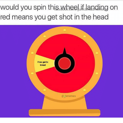 shotting: would you spin thiswheel.iflanding on  red means you get shot in the head  Free garlic  bread  @gbmemes