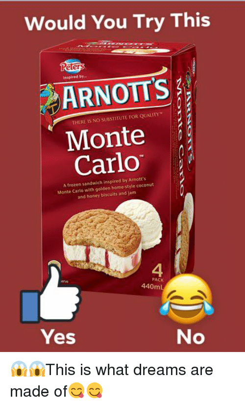4 Pack: Would You Try This  IS  inspired by..  ARNOTT'S  THERE IS NO SUBSTITUTE FOR QUALITY  Monte  Carlo  A frozen sandwich inspired by Arnott's  Monte Carlo with golden home-style coconut  and honey biscuits and jam  4  PACK  440mL  Yes  No 😱😱This is what dreams are made of😋😋