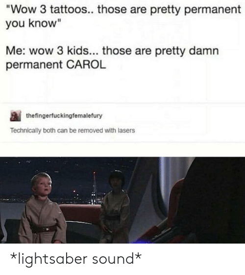 """Lightsaber: Wow 3 tattoos.. those are pretty permanent  you know""""  Me: wow 3 kids... those are pretty damn  permanent CAROL  thefingerfuckingfemalefury  Technically both can be removed with lasers *lightsaber sound*"""