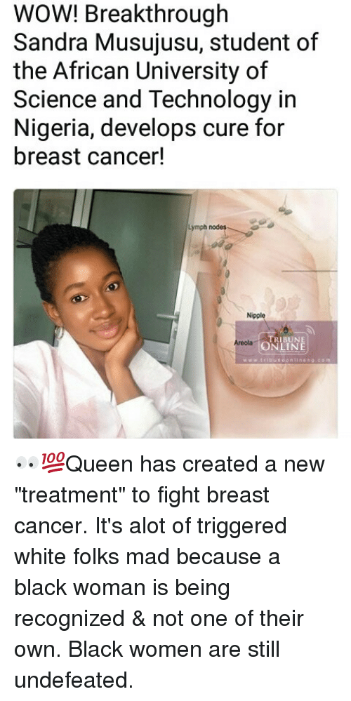 """Breastes: WOW! Breakthrough  Sandra Musujusu, student of  the African University of  Science and Technology in  Nigeria, develops cure for  breast cancer!  Lymph nodes  Nipple  TRIBUNE  ONLINE  Areolag 👀💯Queen has created a new """"treatment"""" to fight breast cancer. It's alot of triggered white folks mad because a black woman is being recognized & not one of their own. Black women are still undefeated."""