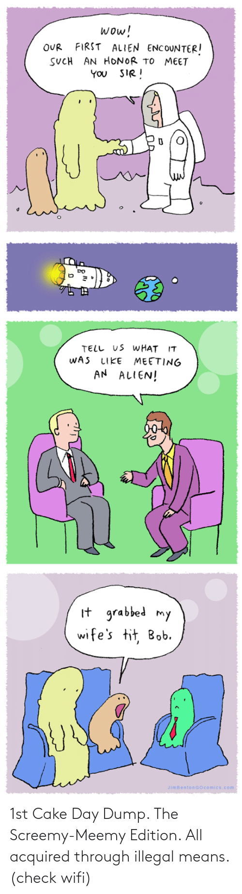 honor: wow!  FIRST ALIEN ENCOUNTER!  OUR  SUCH AN HONOR TO MEET  YOU SIR!  TELL US WHAT IT  WAS  MEETING  AN ALIEN!  LIKE  It grabbed my  wife's tit, Bob.  JimBentonGOcomics.com 1st Cake Day Dump. The Screemy-Meemy Edition. All acquired through illegal means. (check wifi)