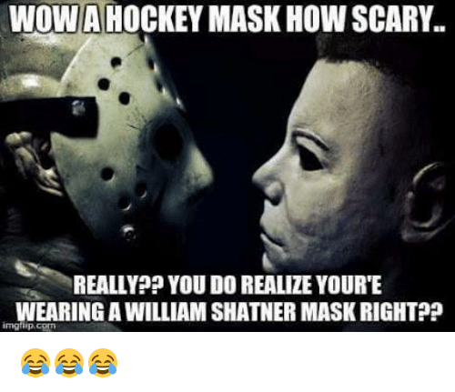Shatnered: WOW HOCKEY MASK HOW SCARY.  REALLY? YOU DO REALIZE YOURTE  WEARING A WILLIAM SHATNER MASKRIGHTP? 😂😂😂