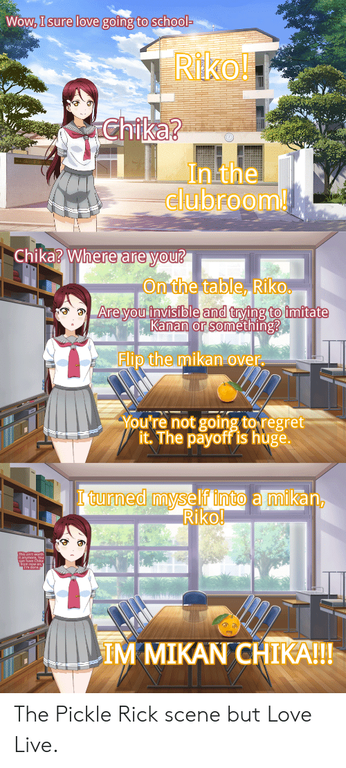 Love, Regret, and School: Wow, I sure love going to school-  Riko!  Chika?  In the  clubroom!  Chika? Where are you?  On the table, Riko  Are you invisible and trying to imitate  Kanan or something?  Flip the mikan over.  You're not going to regret  it. The payoff is huge.  I turned myself into a mikan,  Riko!  This ain't worth  it anymore, You  can have Chika  from now on,  I'm done.  IM MIKAN CHIKA!!! The Pickle Rick scene but Love Live.