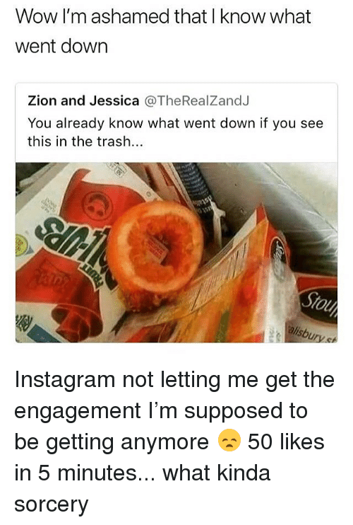 Ali, Instagram, and Trash: Wow I'm ashamed that I know what  went down  Zion and Jessica @TheRealZandJ  You already know what went down if you see  this in the trash...  ali Instagram not letting me get the engagement I'm supposed to be getting anymore 😞 50 likes in 5 minutes... what kinda sorcery