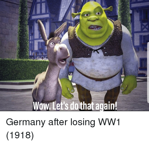 Wow, Germany, and Ww1: Wow Let's do that again Germany after losing WW1 (1918)