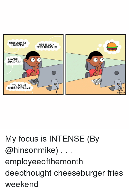 Memes, Wow, and Work: WOW LOOK AT  HIM WORK!  HE'S IN SUCH  DEEP THOUGHT!  A MODEL  EMPLOYEE!  YOU SOLVE  THOSE PROBLEMS!  BUZZFEED My focus is INTENSE (By @hinsonmike) . . . employeeofthemonth deepthought cheeseburger fries weekend