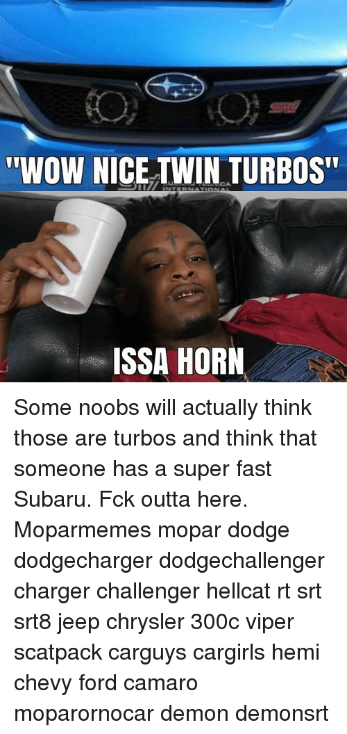 "Memes, Wow, and Camaro: ""WOW NICE TWIN TURBOS  ISSA HORN Some noobs will actually think those are turbos and think that someone has a super fast Subaru. Fck outta here. Moparmemes mopar dodge dodgecharger dodgechallenger charger challenger hellcat rt srt srt8 jeep chrysler 300c viper scatpack carguys cargirls hemi chevy ford camaro moparornocar demon demonsrt"