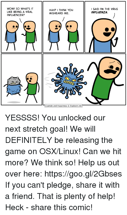 Dank, Definitely, and Huh: WOW! SO WHAT'S IT  LIKE BEING A VIRAL  INFLUENCER?  HUH? I THINK YOU  MISHEARD ME.  SAID I'M THE VIRUS  INFLUENZA.  ㄩ  Cyanide and Happiness © Explosm.net  YESSSS! You unlocked our next stretch goal! We will DEFINITELY be releasing the game on OSX/Linux! Can we hit more? We think so! Help us out over here: https://goo.gl/2Gbses  If you can't pledge, share it with a friend. That is plenty of help! Heck - share this comic!