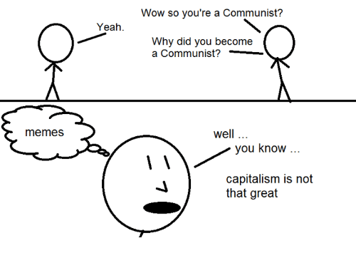 Memes, Wow, and Yeah: Wow so you're a Communist?  Yeah  Why did you become  a Communist?_  memes  well  you know  capitalism is not  that great