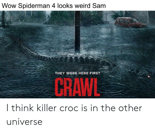Killer Croc: Wow Spiderman 4 looks weird Sam  THEY WERE HERE FIRST  CRAWL I think killer croc is in the other universe