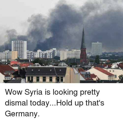 Wow, Germany, and Syria: Wow Syria is looking pretty dismal today...Hold up that's Germany.