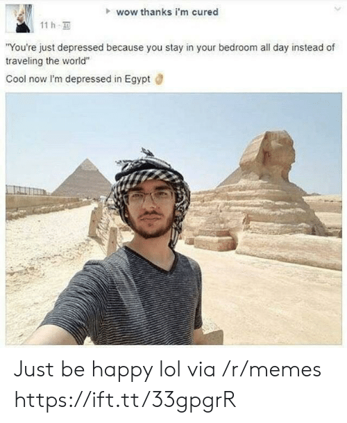 "Lol, Memes, and Wow: wow thanks i'm cured  11h  ""You're just depressed because you stay in your bedroom all day instead of  traveling the world""  Cool now I'm depressed in Egypt Just be happy lol via /r/memes https://ift.tt/33gpgrR"