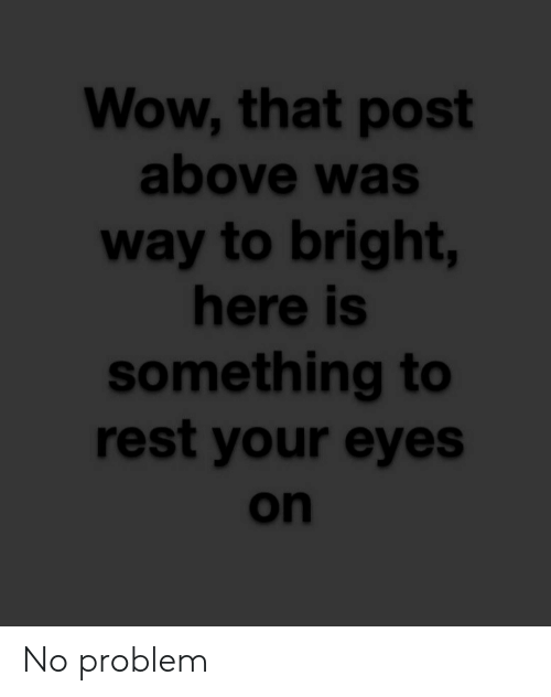 Wow, Rest, and Post: Wow, that post  above was  way to bright,  here is  something to  rest your eyes  on No problem