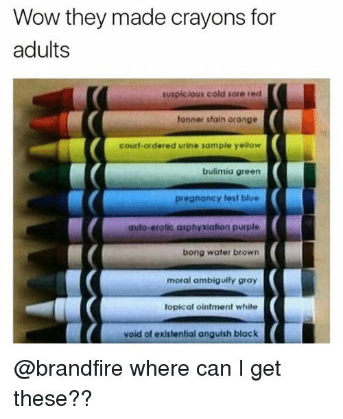 Staine: Wow they made crayons for  adults  suspicious cold sore red  tonner stain orange  courf-ordered utine sample yellow  bulimia green  pregnancy test blue  auto-erotic asphyxiation purple  bong water browrn  moral ambiguity gray  topical ointment white  void of existential anguish black @brandfire where can I get these??