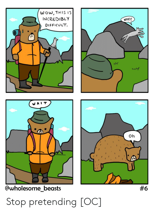 pretending: wow,THIS IS  INCREDIBLY  WHEE  DIFFICULT  NY  WA  Oh  @wholesome_beasts  Stop pretending [OC]